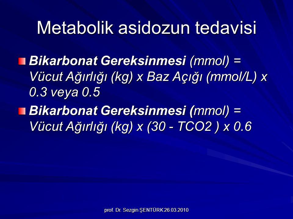 prof. Dr. Sezgin ŞENTÜRK 26.03.2010 Metabolik asidozun tedavisi Bikarbonat Gereksinmesi (mmol) = Vücut Ağırlığı (kg) x Baz Açığı (mmol/L) x 0.3 veya 0