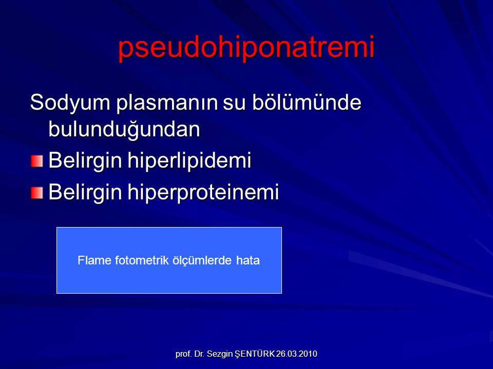 prof. Dr. Sezgin ŞENTÜRK 26.03.2010 pseudohiponatremi Sodyum plasmanın su bölümünde bulunduğundan Belirgin hiperlipidemi Belirgin hiperproteinemi Flam