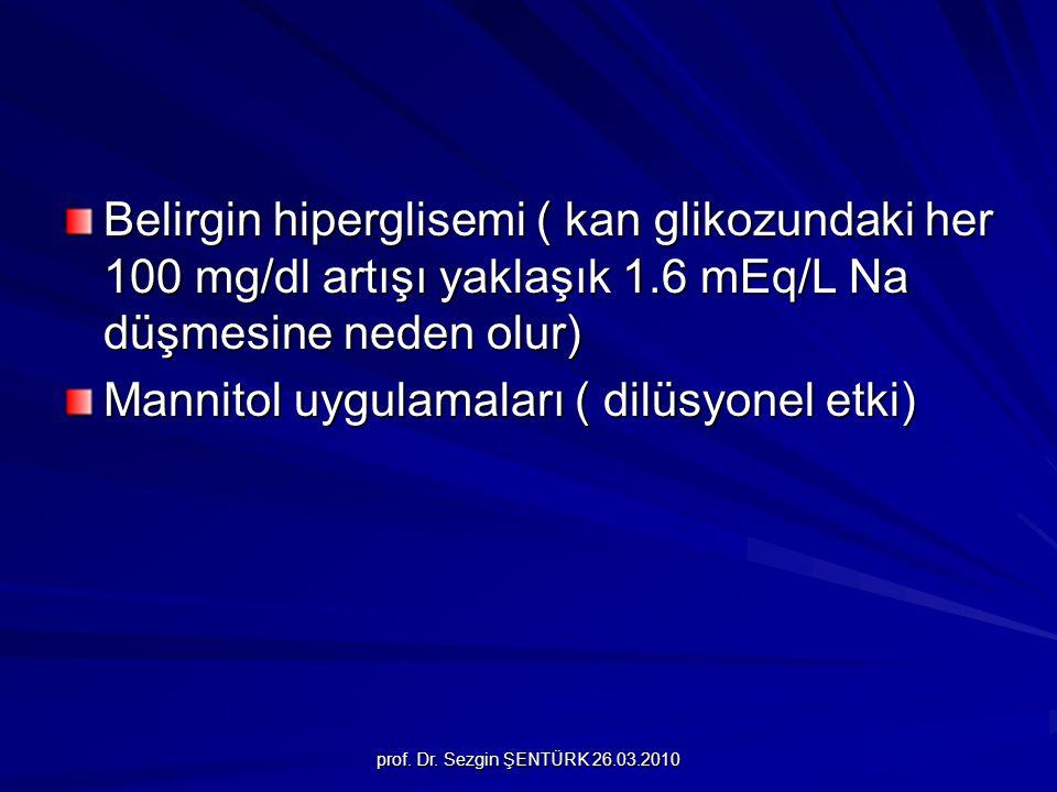 prof. Dr. Sezgin ŞENTÜRK 26.03.2010 Belirgin hiperglisemi ( kan glikozundaki her 100 mg/dl artışı yaklaşık 1.6 mEq/L Na düşmesine neden olur) Mannitol