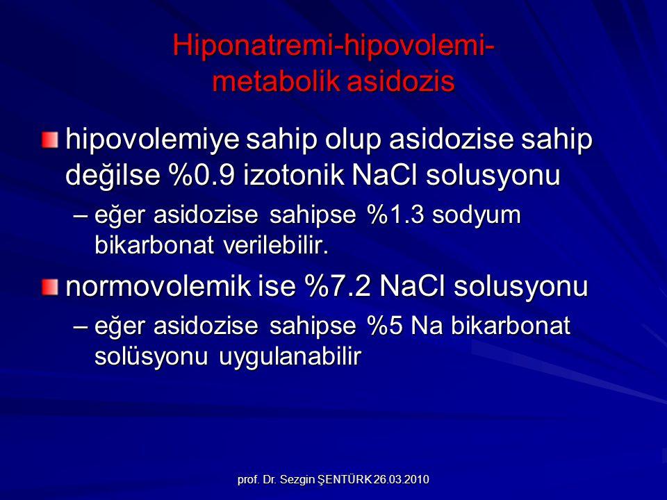 prof. Dr. Sezgin ŞENTÜRK 26.03.2010 Hiponatremi-hipovolemi- metabolik asidozis hipovolemiye sahip olup asidozise sahip değilse %0.9 izotonik NaCl solu