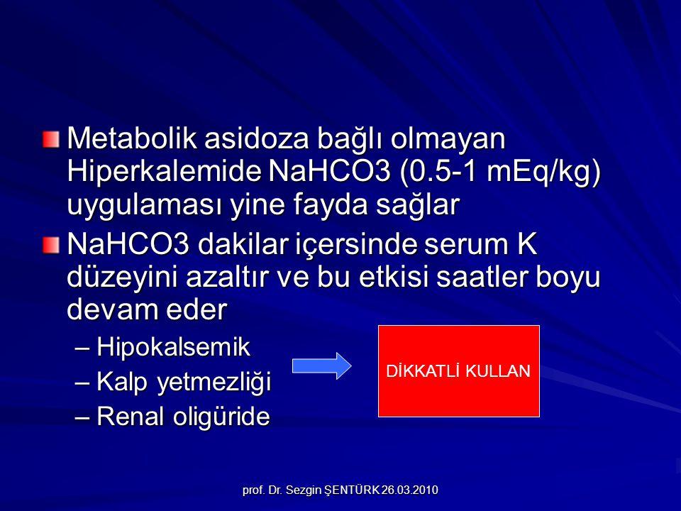 prof. Dr. Sezgin ŞENTÜRK 26.03.2010 Metabolik asidoza bağlı olmayan Hiperkalemide NaHCO3 (0.5-1 mEq/kg) uygulaması yine fayda sağlar NaHCO3 dakilar iç