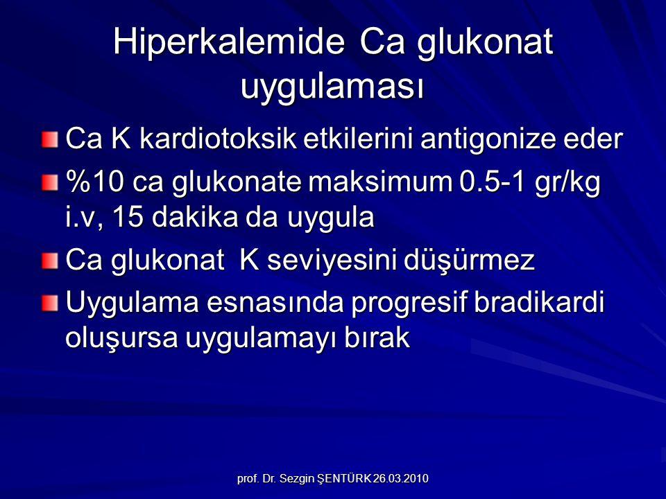 prof. Dr. Sezgin ŞENTÜRK 26.03.2010 Hiperkalemide Ca glukonat uygulaması Ca K kardiotoksik etkilerini antigonize eder %10 ca glukonate maksimum 0.5-1