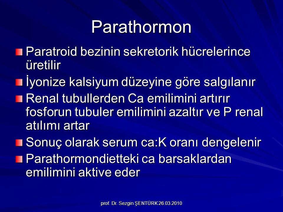 prof. Dr. Sezgin ŞENTÜRK 26.03.2010 Parathormon Paratroid bezinin sekretorik hücrelerince üretilir İyonize kalsiyum düzeyine göre salgılanır Renal tub