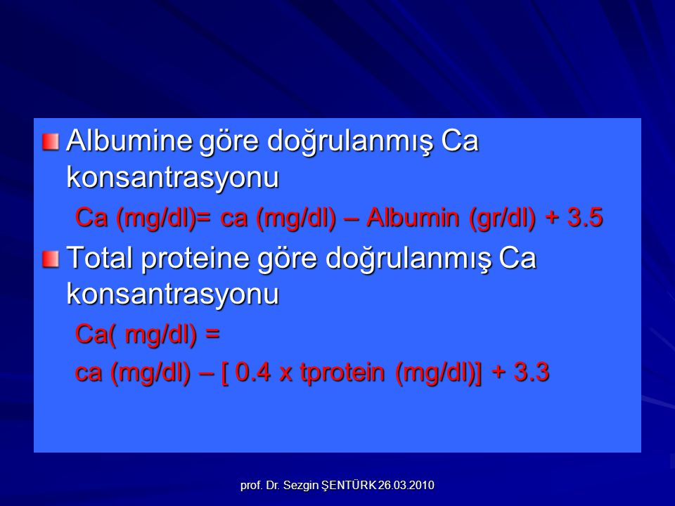 prof. Dr. Sezgin ŞENTÜRK 26.03.2010 Albumine göre doğrulanmış Ca konsantrasyonu Ca (mg/dl)= ca (mg/dl) – Albumin (gr/dl) + 3.5 Total proteine göre doğ