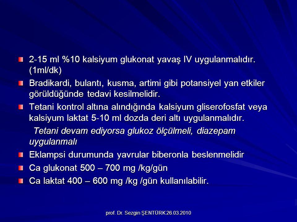 prof. Dr. Sezgin ŞENTÜRK 26.03.2010 2-15 ml %10 kalsiyum glukonat yavaş IV uygulanmalıdır. (1ml/dk) Bradikardi, bulantı, kusma, artimi gibi potansiyel