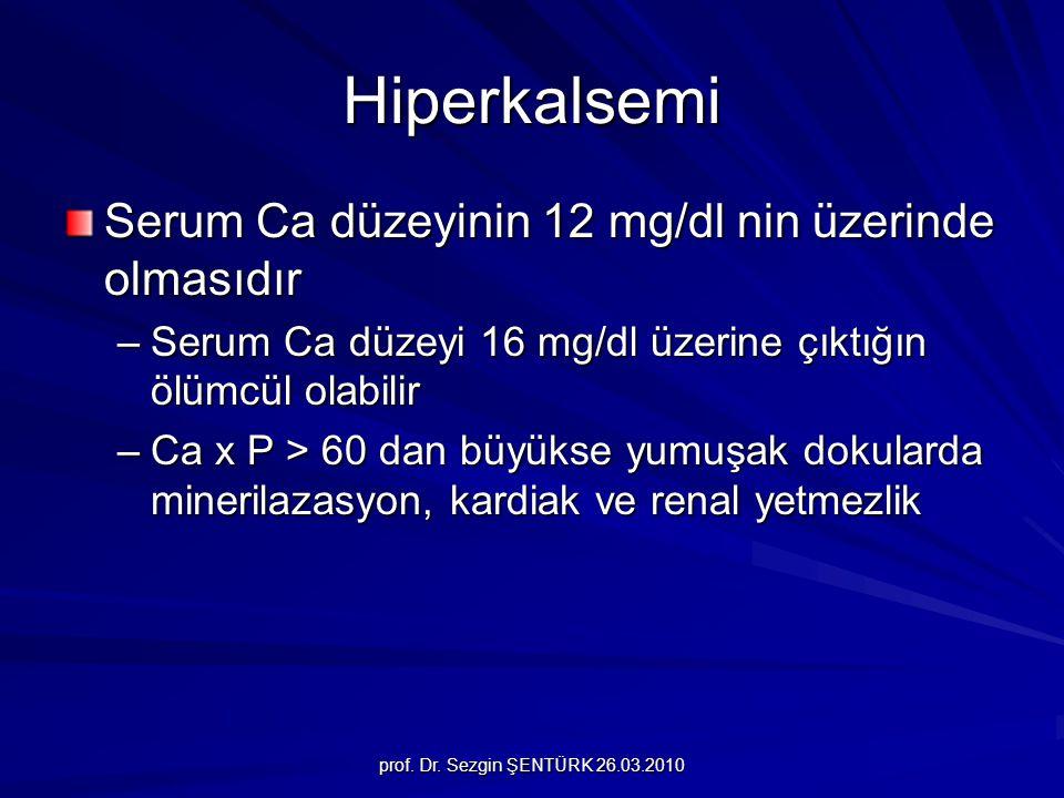 prof. Dr. Sezgin ŞENTÜRK 26.03.2010 Hiperkalsemi Serum Ca düzeyinin 12 mg/dl nin üzerinde olmasıdır –Serum Ca düzeyi 16 mg/dl üzerine çıktığın ölümcül