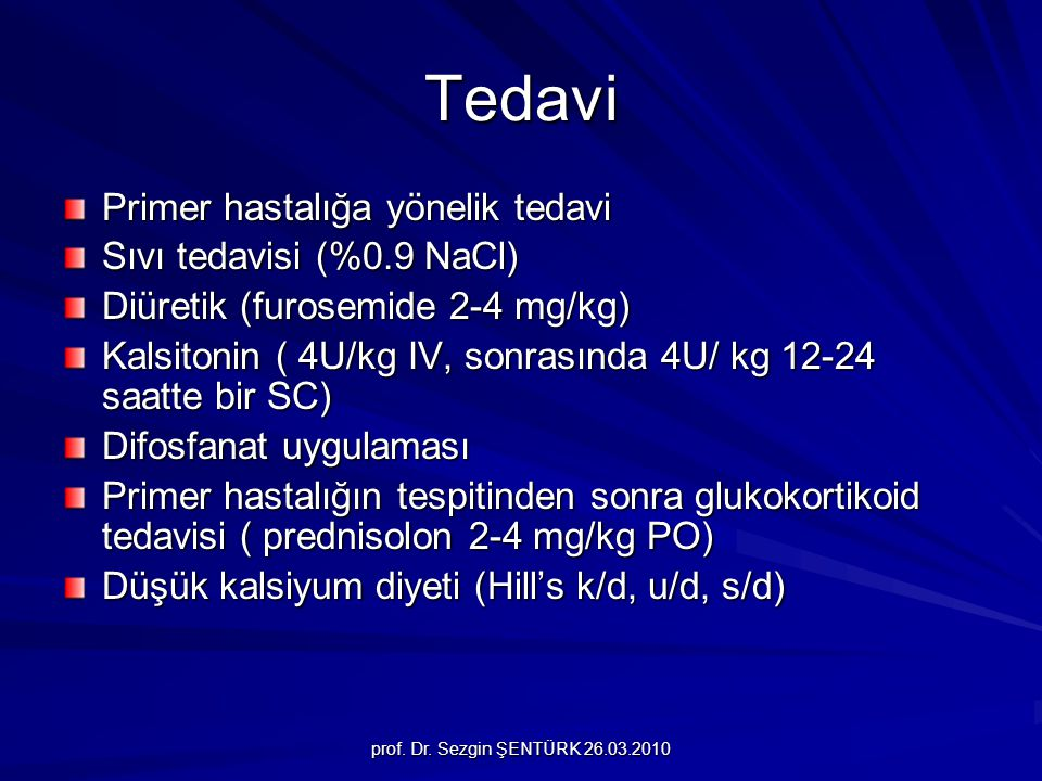 prof. Dr. Sezgin ŞENTÜRK 26.03.2010 Tedavi Primer hastalığa yönelik tedavi Sıvı tedavisi (%0.9 NaCl) Diüretik (furosemide 2-4 mg/kg) Kalsitonin ( 4U/k