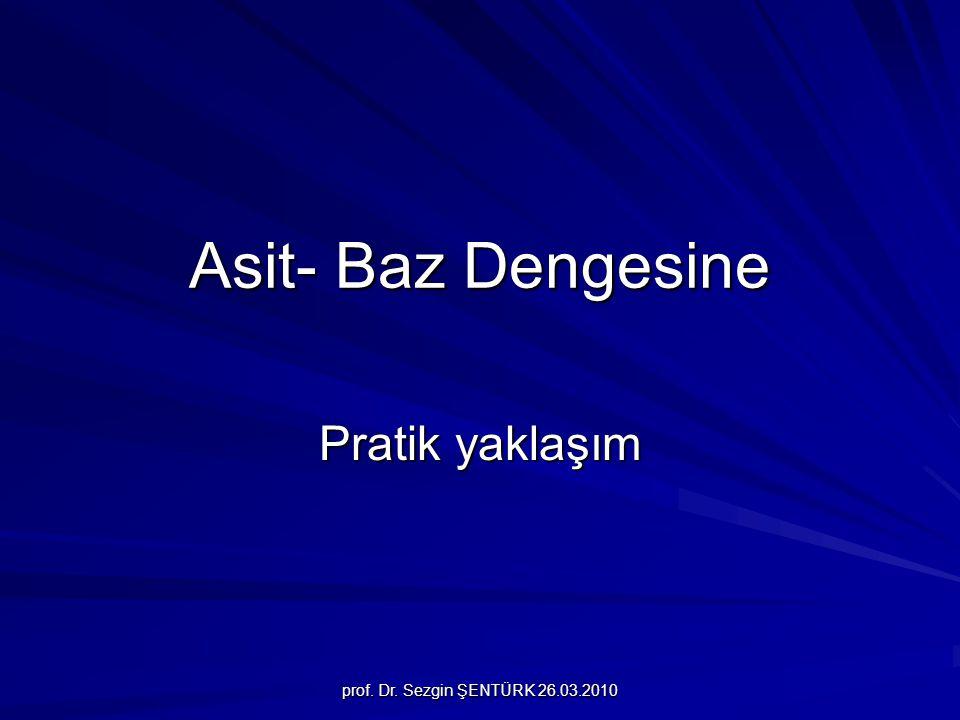 prof. Dr. Sezgin ŞENTÜRK 26.03.2010 Asit- Baz Dengesine Pratik yaklaşım