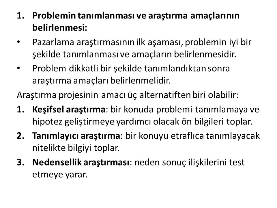 1.Problemin tanımlanması ve araştırma amaçlarının belirlenmesi: Pazarlama araştırmasının ilk aşaması, problemin iyi bir şekilde tanımlanması ve amaçla