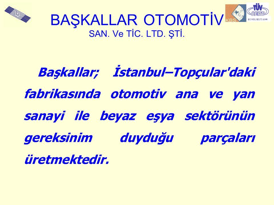 BAŞKALLAR OTOMOTİV SAN. Ve TİC. LTD. ŞTİ. Başkallar; İstanbul–Topçular'daki fabrikasında otomotiv ana ve yan sanayi ile beyaz eşya sektörünün gereksin