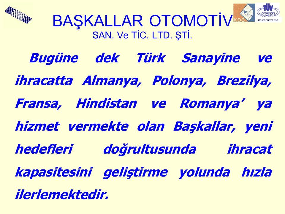 BAŞKALLAR OTOMOTİV SAN. Ve TİC. LTD. ŞTİ. Bugüne dek Türk Sanayine ve ihracatta Almanya, Polonya, Brezilya, Fransa, Hindistan ve Romanya' ya hizmet ve