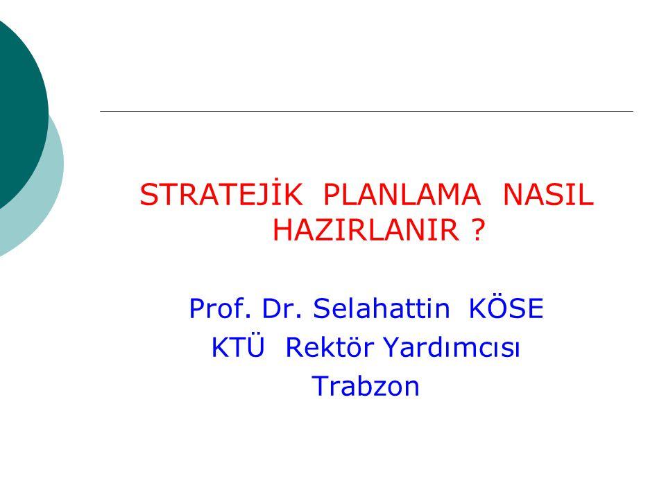 STRATEJİK PLANLAMA NASIL HAZIRLANIR ? Prof. Dr. Selahattin KÖSE KTÜ Rektör Yardımcısı Trabzon
