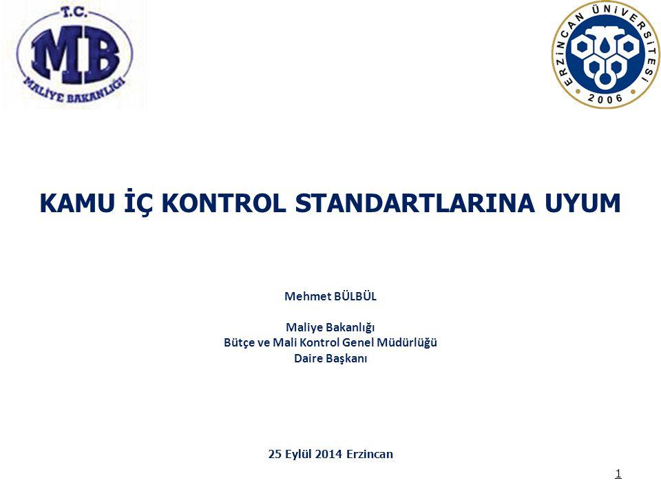 KAMU İÇ KONTROL STANDARTLARINA UYUM Mehmet BÜLBÜL Maliye Bakanlığı Bütçe ve Mali Kontrol Genel Müdürlüğü Daire Başkanı 25 Eylül 2014 Erzincan 1