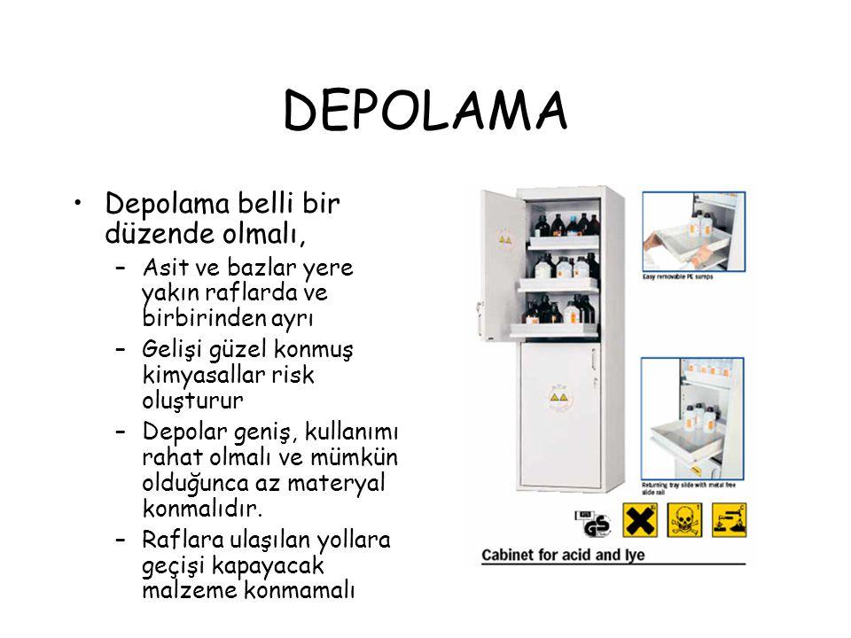 DEPOLAMA Depolama belli bir düzende olmalı, –Asit ve bazlar yere yakın raflarda ve birbirinden ayrı –Gelişi güzel konmuş kimyasallar risk oluşturur –D