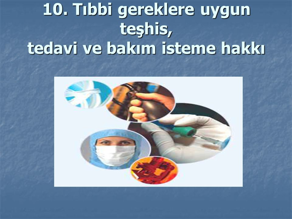 10. Tıbbi gereklere uygun teşhis, tedavi ve bakım isteme hakkı