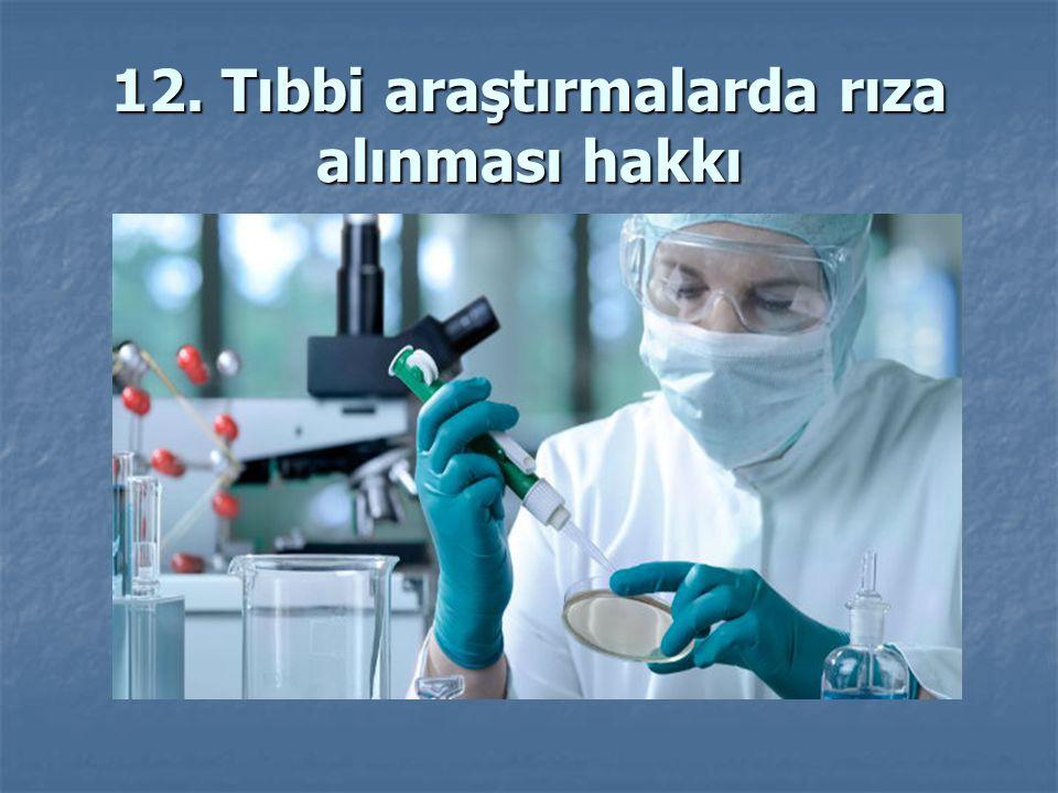 12. Tıbbi araştırmalarda rıza alınması hakkı