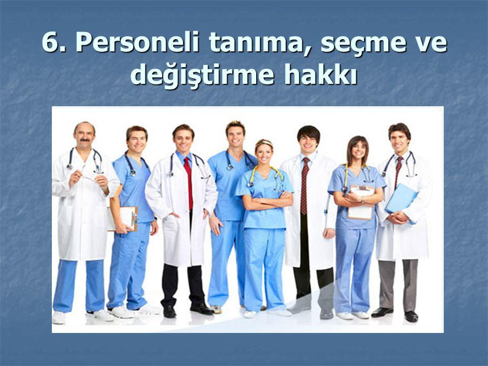 6. Personeli tanıma, seçme ve değiştirme hakkı