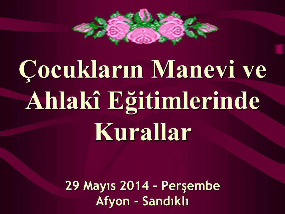 Çocukların Manevi ve Ahlakî Eğitimlerinde Kurallar 29 Mayıs 2014 – Perşembe Afyon - Sandıklı
