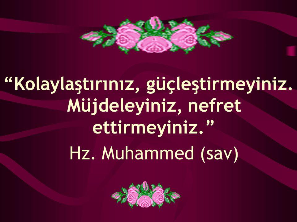 """""""Kolaylaştırınız, güçleştirmeyiniz. Müjdeleyiniz, nefret ettirmeyiniz."""" Hz. Muhammed (sav)"""