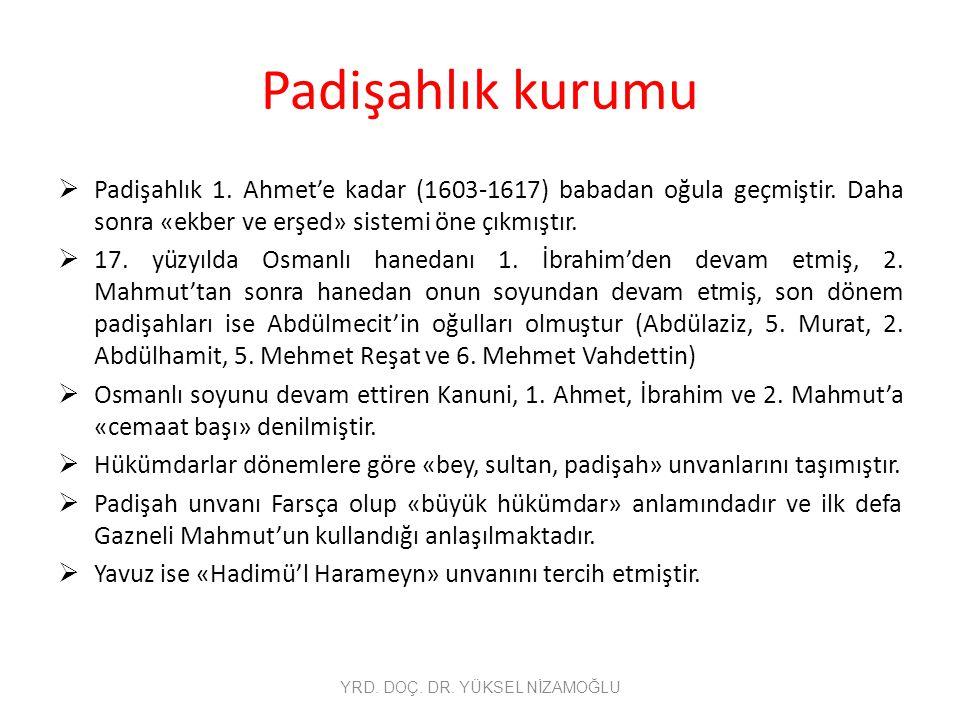 Padişahlık kurumu  Padişahlık 1. Ahmet'e kadar (1603-1617) babadan oğula geçmiştir. Daha sonra «ekber ve erşed» sistemi öne çıkmıştır.  17. yüzyılda