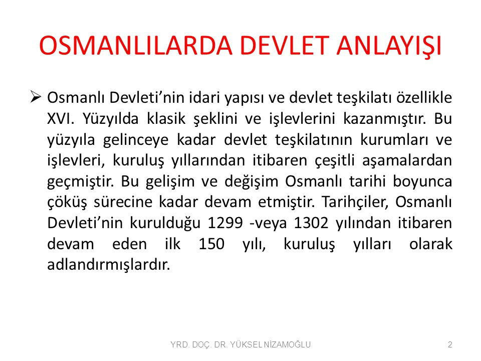 OSMANLILARDA DEVLET ANLAYIŞI  Osmanlı Devleti'nin idari yapısı ve devlet teşkilatı özellikle XVI. Yüzyılda klasik şeklini ve işlevlerini kazanmıştır.