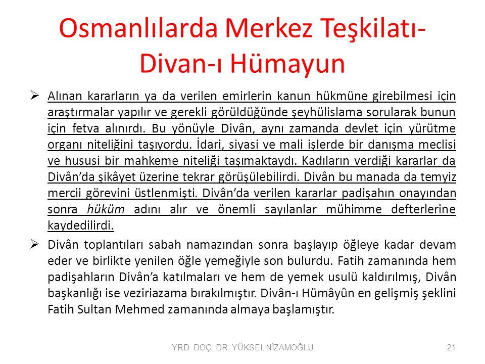 Osmanlılarda Merkez Teşkilatı- Divan-ı Hümayun  Alınan kararların ya da verilen emirlerin kanun hükmüne girebilmesi için araştırmalar yapılır ve gere
