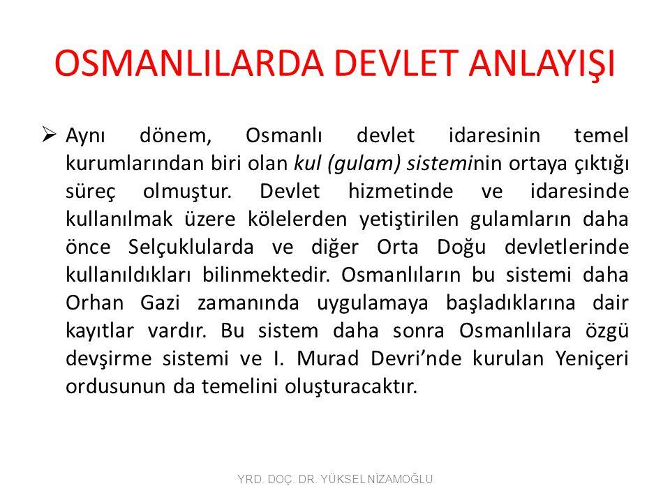 OSMANLILARDA DEVLET ANLAYIŞI  Aynı dönem, Osmanlı devlet idaresinin temel kurumlarından biri olan kul (gulam) sisteminin ortaya çıktığı süreç olmuştu
