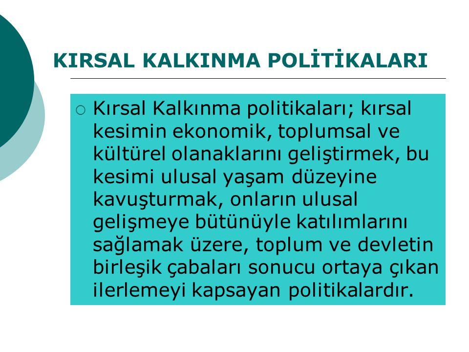 KIRSAL KALKINMA POLİTİKALARI  Kırsal Kalkınma politikaları; kırsal kesimin ekonomik, toplumsal ve kültürel olanaklarını geliştirmek, bu kesimi ulusal