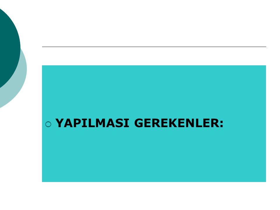  YAPILMASI GEREKENLER: