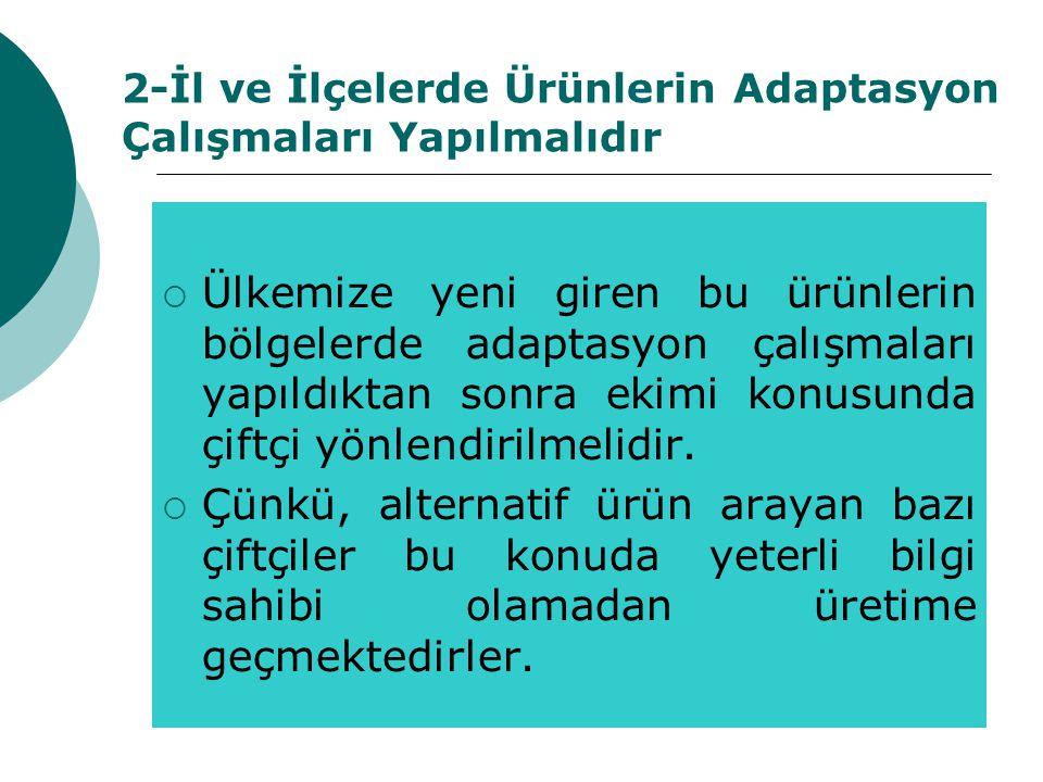 2-İl ve İlçelerde Ürünlerin Adaptasyon Çalışmaları Yapılmalıdır  Ülkemize yeni giren bu ürünlerin bölgelerde adaptasyon çalışmaları yapıldıktan sonra