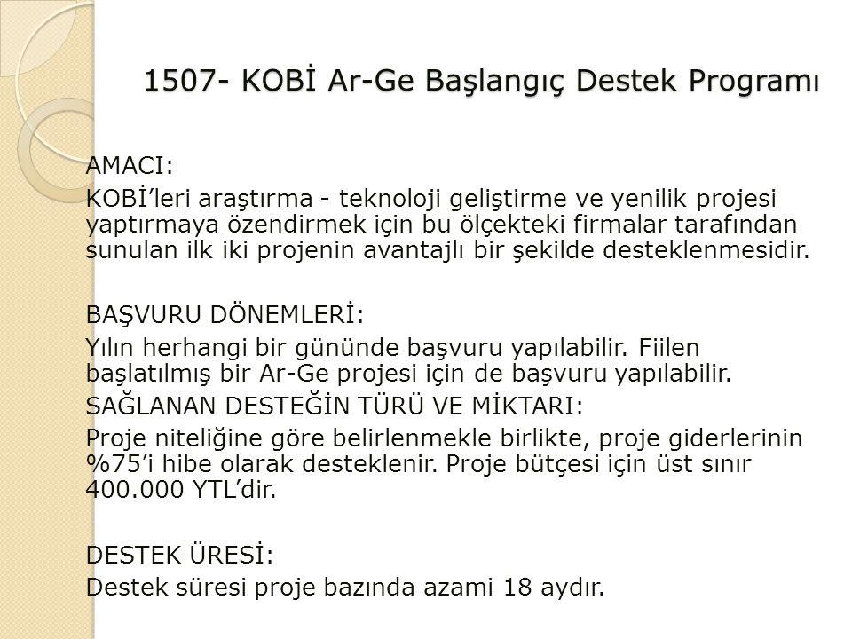 1507- KOBİ Ar-Ge Başlangıç Destek Programı AMACI: KOBİ'leri araştırma - teknoloji geliştirme ve yenilik projesi yaptırmaya özendirmek için bu ölçekteki firmalar tarafından sunulan ilk iki projenin avantajlı bir şekilde desteklenmesidir.