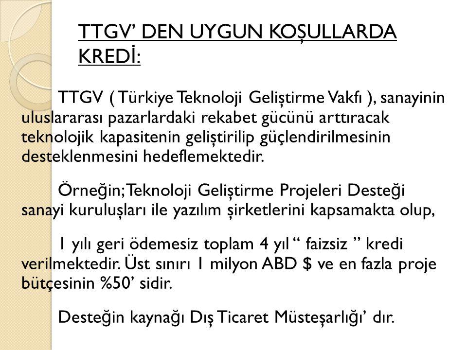 TTGV' DEN UYGUN KOŞULLARDA KRED İ : TTGV ( Türkiye Teknoloji Geliştirme Vakfı ), sanayinin uluslararası pazarlardaki rekabet gücünü arttıracak teknolojik kapasitenin geliştirilip güçlendirilmesinin desteklenmesini hedeflemektedir.