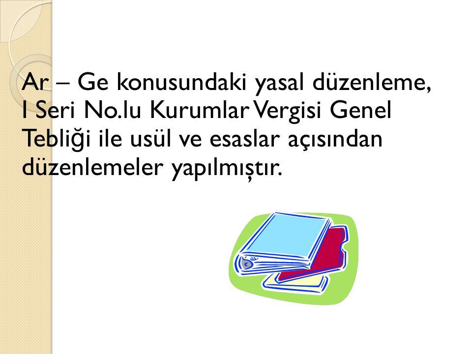 Ar – Ge konusundaki yasal düzenleme, I Seri No.lu Kurumlar Vergisi Genel Tebli ğ i ile usül ve esaslar açısından düzenlemeler yapılmıştır.