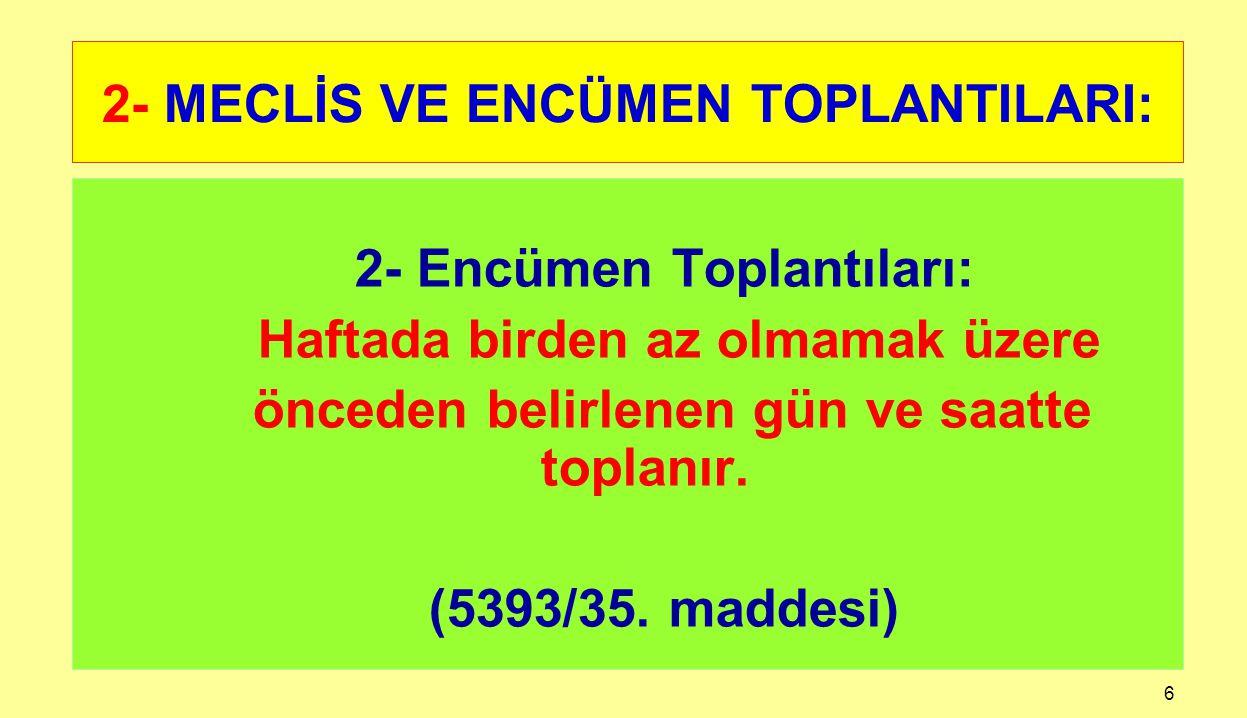 6 2- MECLİS VE ENCÜMEN TOPLANTILARI: 2- Encümen Toplantıları: Haftada birden az olmamak üzere önceden belirlenen gün ve saatte toplanır. (5393/35. mad