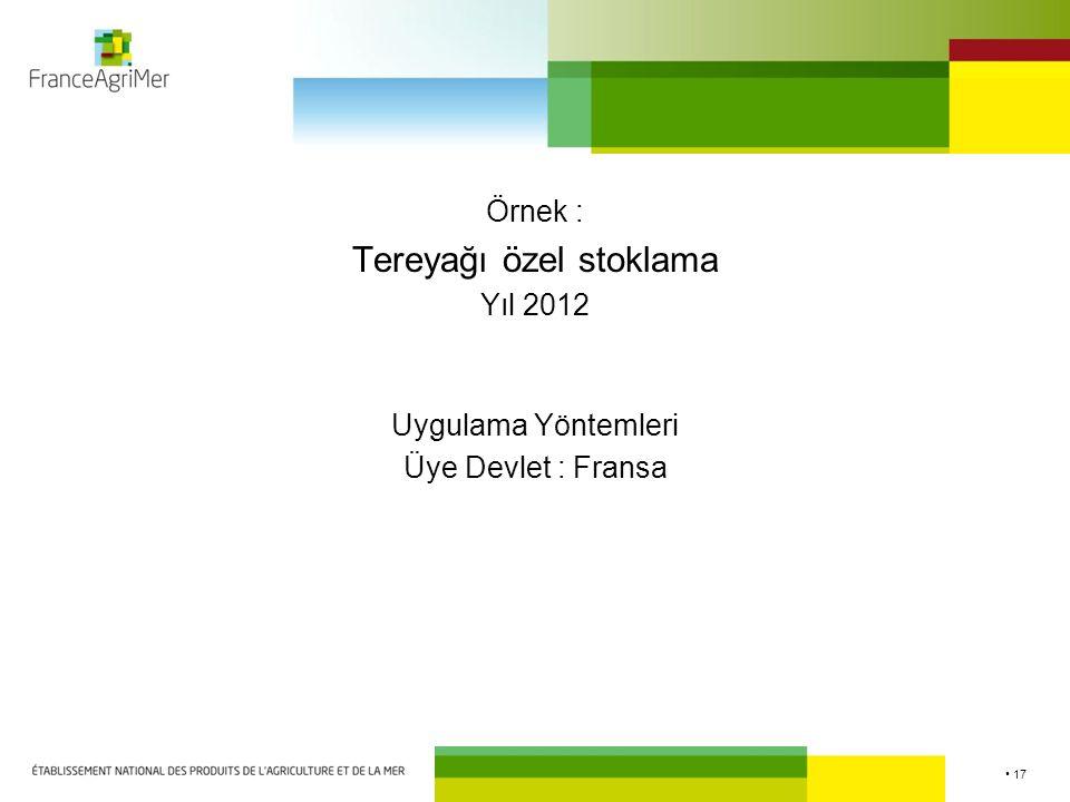 17 Örnek : Tereyağı özel stoklama Yıl 2012 Uygulama Yöntemleri Üye Devlet : Fransa