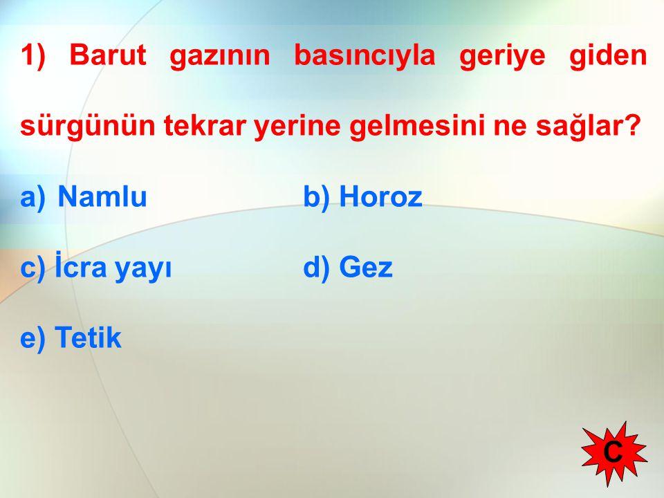 1) Barut gazının basıncıyla geriye giden sürgünün tekrar yerine gelmesini ne sağlar? a)Namlu b) Horoz c) İcra yayı d) Gez e) Tetik C