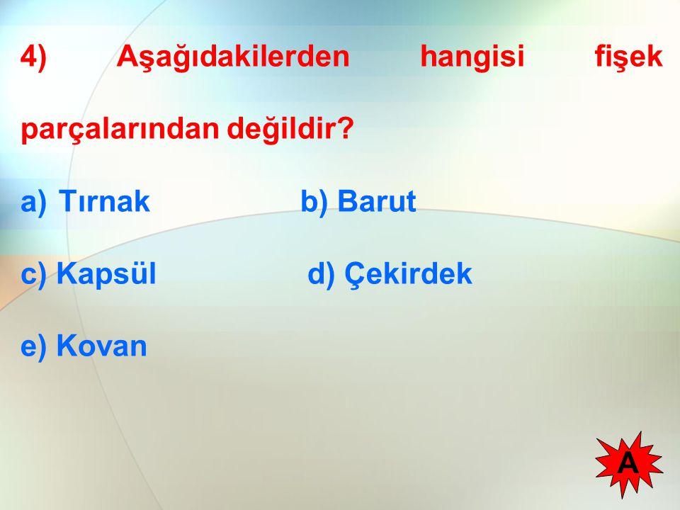 4) Aşağıdakilerden hangisi fişek parçalarından değildir? a)Tırnak b) Barut c) Kapsül d) Çekirdek e) Kovan A