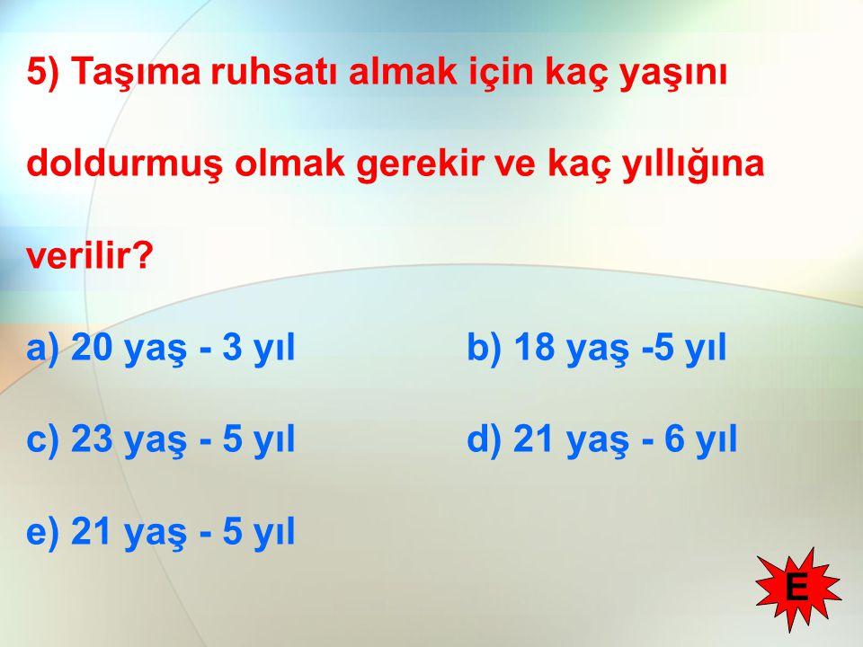5) Taşıma ruhsatı almak için kaç yaşını doldurmuş olmak gerekir ve kaç yıllığına verilir? a) 20 yaş - 3 yıl b) 18 yaş -5 yıl c) 23 yaş - 5 yıl d) 21 y