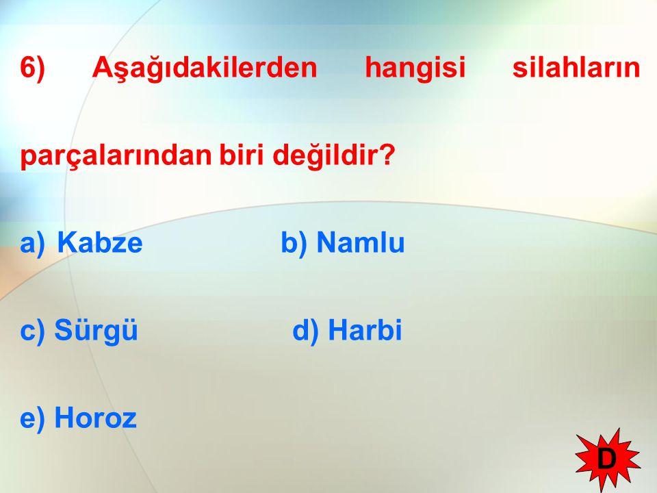 6) Aşağıdakilerden hangisi silahların parçalarından biri değildir? a)Kabze b) Namlu c) Sürgü d) Harbi e) Horoz D