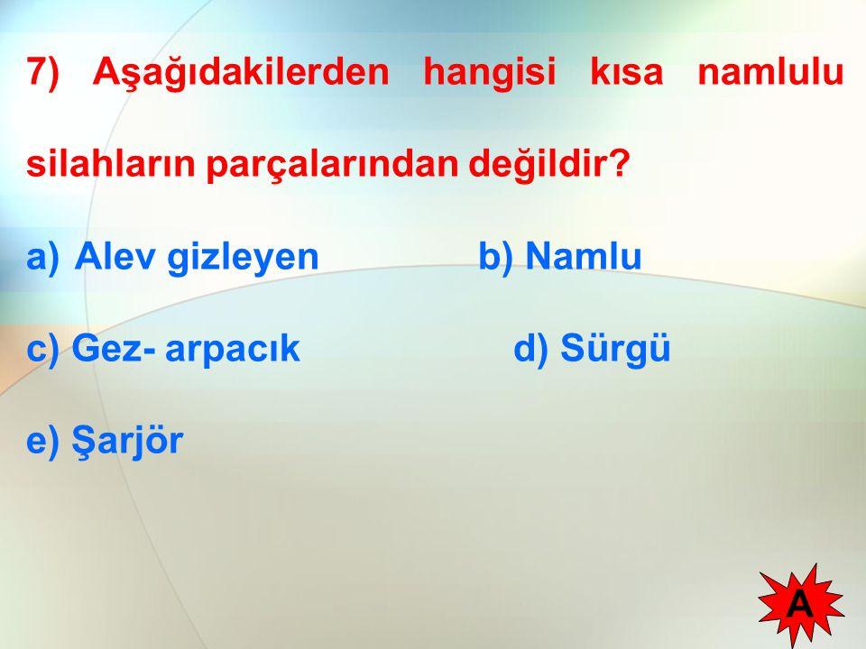 7) Aşağıdakilerden hangisi kısa namlulu silahların parçalarından değildir? a)Alev gizleyen b) Namlu c) Gez- arpacık d) Sürgü e) Şarjör A