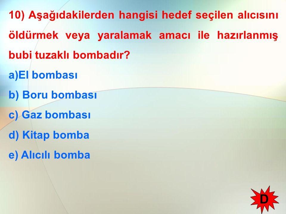 10) Aşağıdakilerden hangisi hedef seçilen alıcısını öldürmek veya yaralamak amacı ile hazırlanmış bubi tuzaklı bombadır? a)El bombası b) Boru bombası