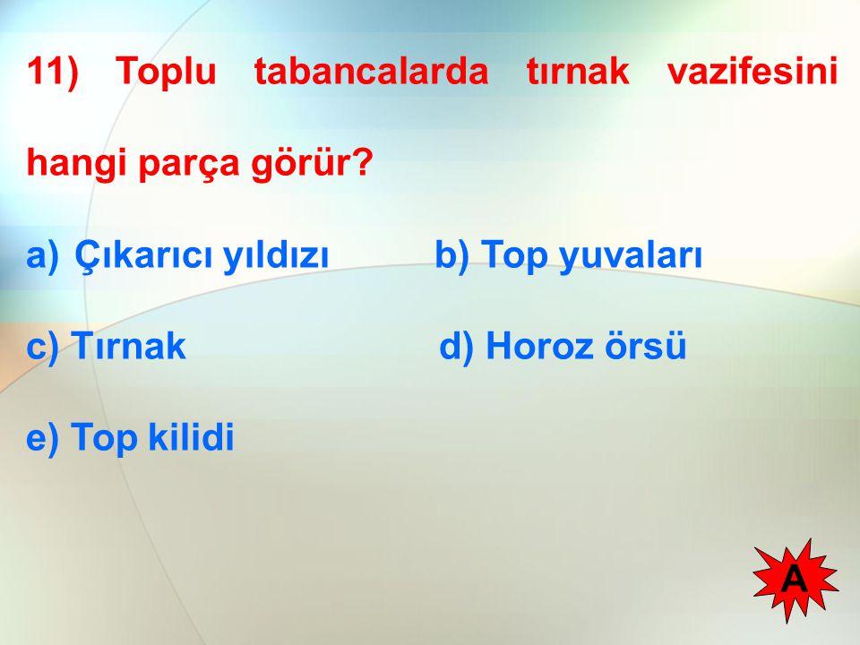 11) Toplu tabancalarda tırnak vazifesini hangi parça görür? a)Çıkarıcı yıldızı b) Top yuvaları c) Tırnak d) Horoz örsü e) Top kilidi A