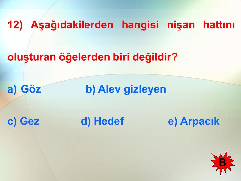 12) Aşağıdakilerden hangisi nişan hattını oluşturan öğelerden biri değildir? a)Göz b) Alev gizleyen c) Gez d) Hedef e) Arpacık B