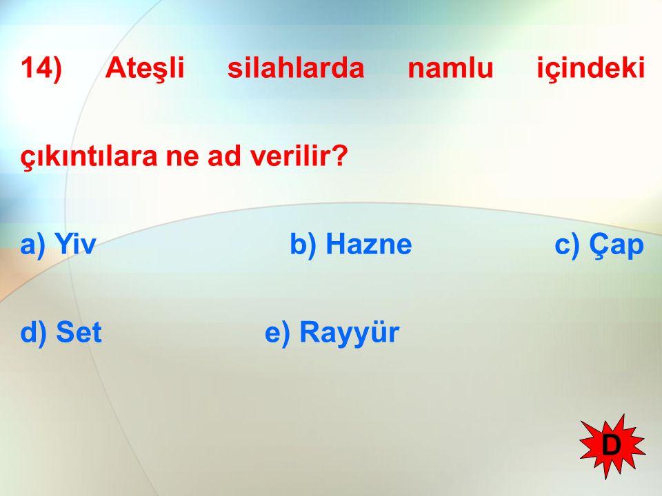 14) Ateşli silahlarda namlu içindeki çıkıntılara ne ad verilir? a) Yiv b) Hazne c) Çap d) Set e) Rayyür D