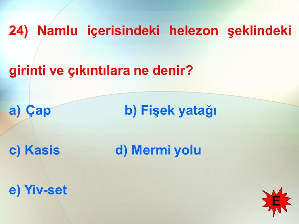24) Namlu içerisindeki helezon şeklindeki girinti ve çıkıntılara ne denir? a)Çap b) Fişek yatağı c) Kasis d) Mermi yolu e) Yiv-set E