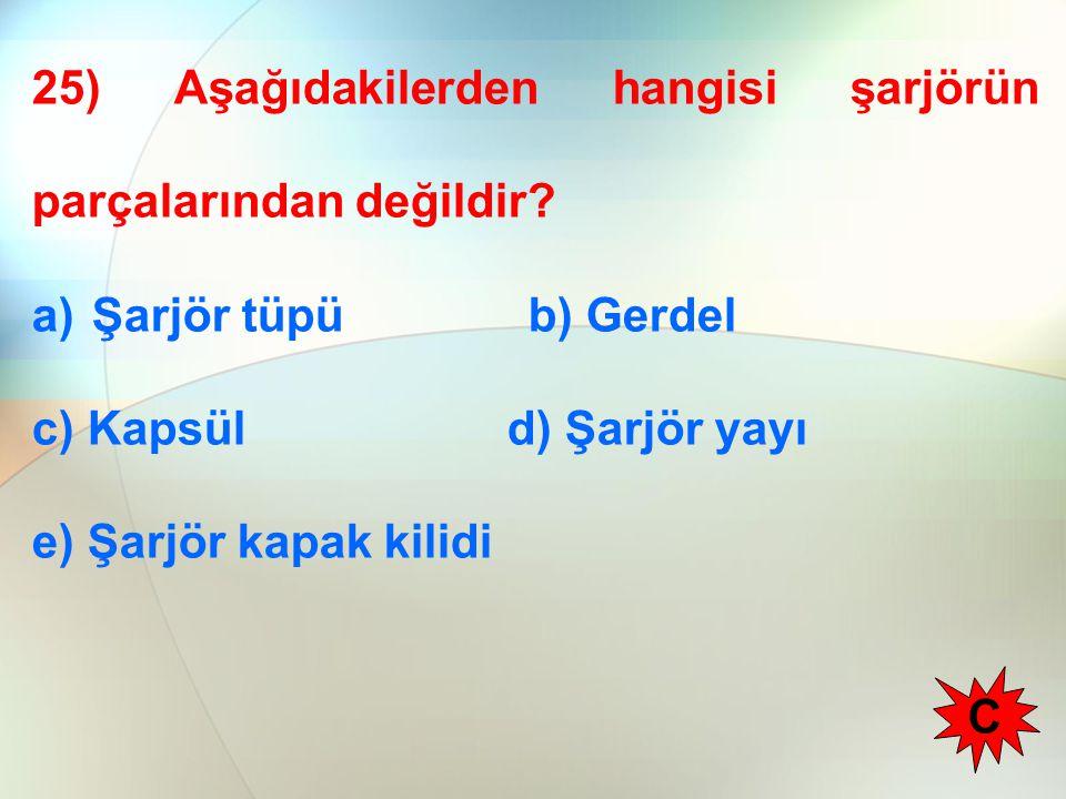 25) Aşağıdakilerden hangisi şarjörün parçalarından değildir? a)Şarjör tüpü b) Gerdel c) Kapsül d) Şarjör yayı e) Şarjör kapak kilidi C