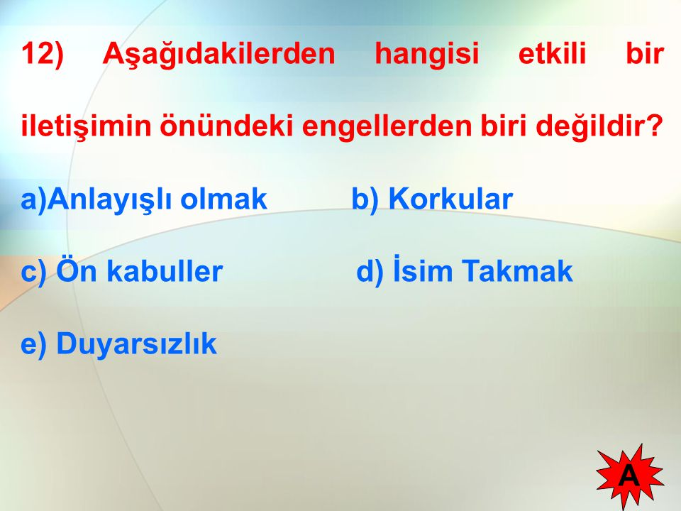 12) Aşağıdakilerden hangisi etkili bir iletişimin önündeki engellerden biri değildir? a)Anlayışlı olmak b) Korkular c) Ön kabuller d) İsim Takmak e) D