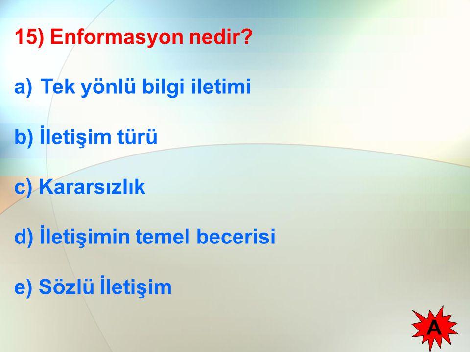 15) Enformasyon nedir? a)Tek yönlü bilgi iletimi b) İletişim türü c) Kararsızlık d) İletişimin temel becerisi e) Sözlü İletişim A