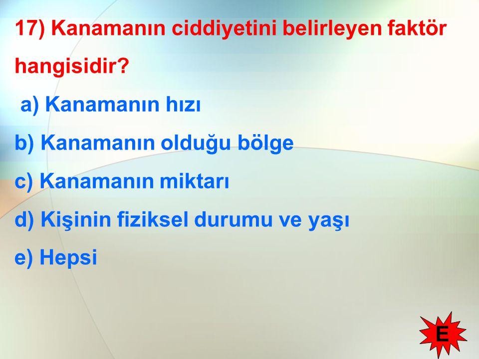 17) Kanamanın ciddiyetini belirleyen faktör hangisidir? a) Kanamanın hızı b) Kanamanın olduğu bölge c) Kanamanın miktarı d) Kişinin fiziksel durumu ve