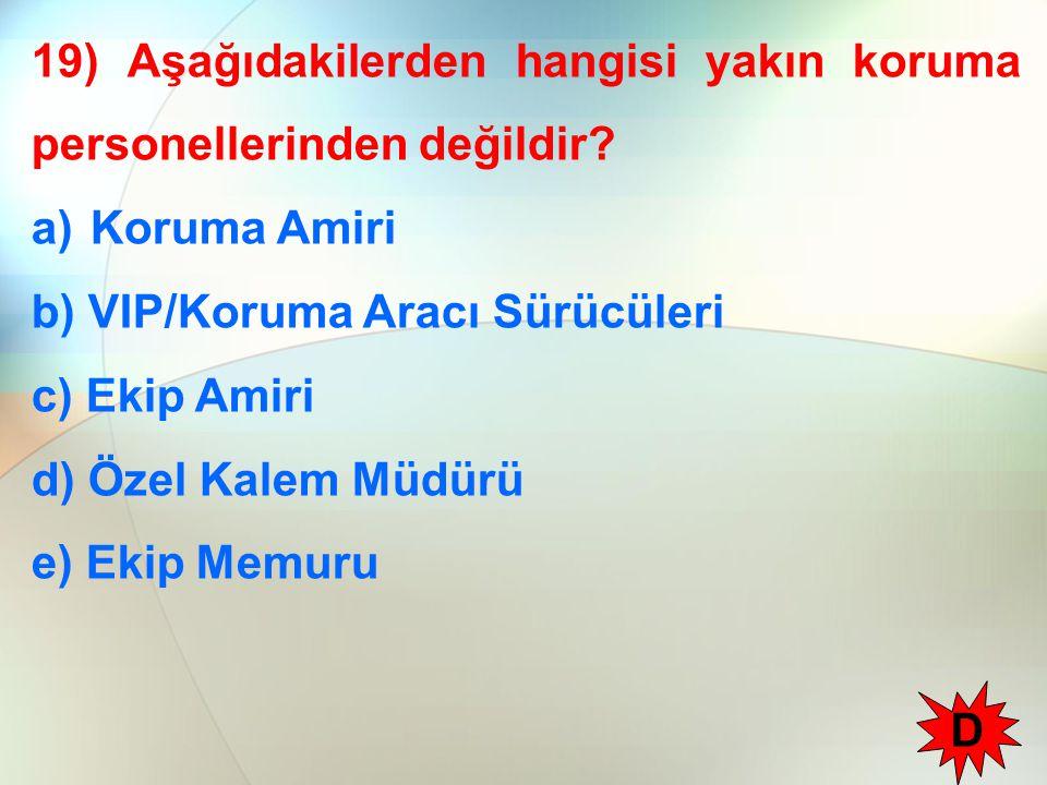 19) Aşağıdakilerden hangisi yakın koruma personellerinden değildir? a)Koruma Amiri b) VIP/Koruma Aracı Sürücüleri c) Ekip Amiri d) Özel Kalem Müdürü e
